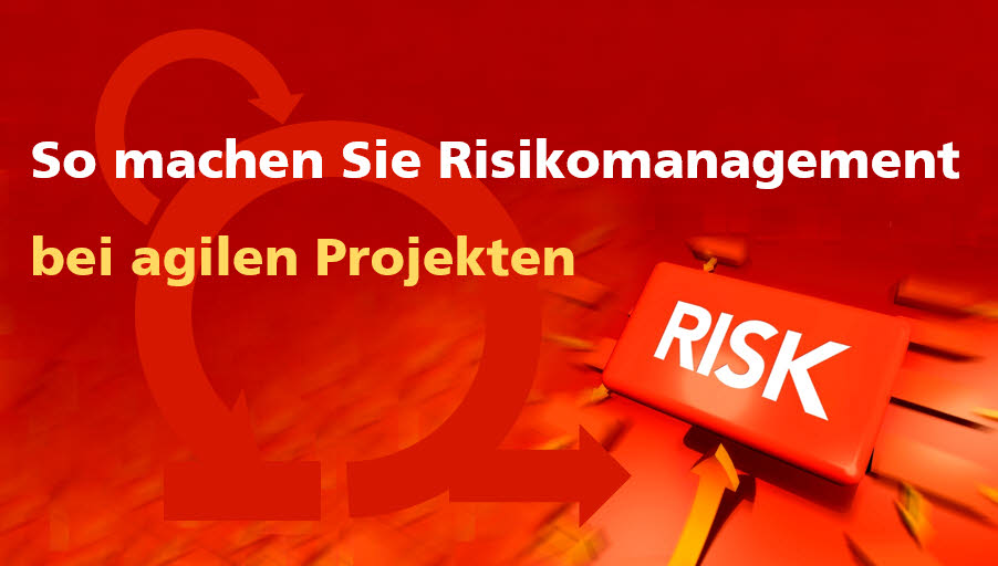 So machen Sie Risikomanagement bei agilen Projekten